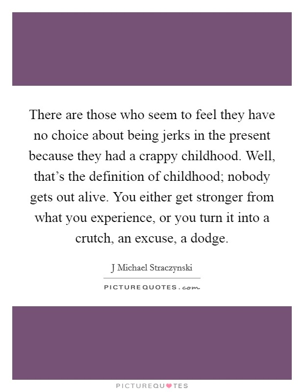 There are those who seem to feel they have no choice about being jerks in the present because they had a crappy childhood. Well, that's the definition of childhood; nobody gets out alive. You either get stronger from what you experience, or you turn it into a crutch, an excuse, a dodge Picture Quote #1