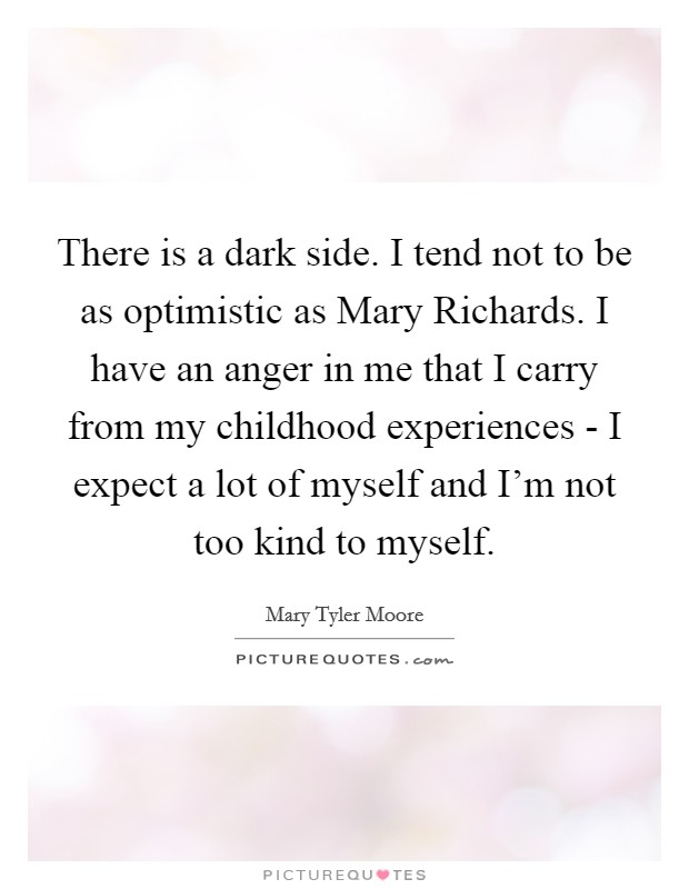 There is a dark side. I tend not to be as optimistic as Mary Richards. I have an anger in me that I carry from my childhood experiences - I expect a lot of myself and I'm not too kind to myself Picture Quote #1