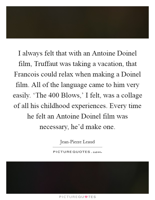 I always felt that with an Antoine Doinel film, Truffaut was taking a vacation, that Francois could relax when making a Doinel film. All of the language came to him very easily. 'The 400 Blows,' I felt, was a collage of all his childhood experiences. Every time he felt an Antoine Doinel film was necessary, he'd make one Picture Quote #1