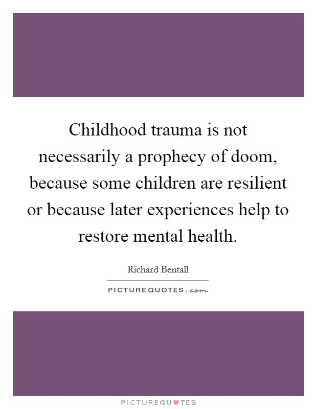 Childhood trauma is not necessarily a prophecy of doom, because some children are resilient or because later experiences help to restore mental health. Picture Quote #1
