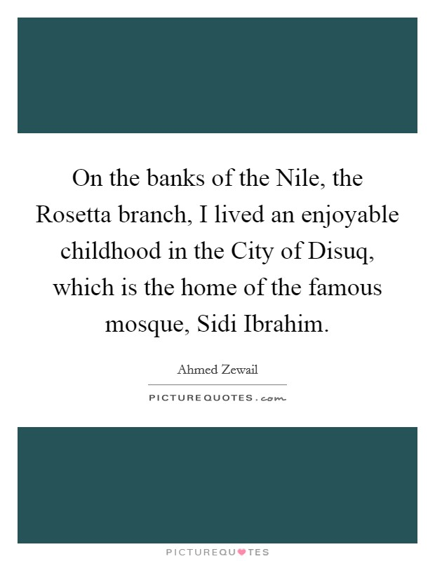 On the banks of the Nile, the Rosetta branch, I lived an enjoyable childhood in the City of Disuq, which is the home of the famous mosque, Sidi Ibrahim. Picture Quote #1