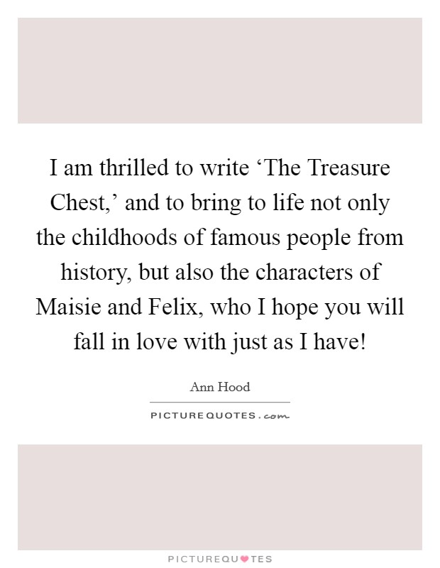 I am thrilled to write 'The Treasure Chest,' and to bring to life not only the childhoods of famous people from history, but also the characters of Maisie and Felix, who I hope you will fall in love with just as I have! Picture Quote #1