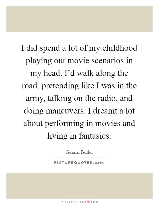 I did spend a lot of my childhood playing out movie scenarios in my head. I'd walk along the road, pretending like I was in the army, talking on the radio, and doing maneuvers. I dreamt a lot about performing in movies and living in fantasies Picture Quote #1
