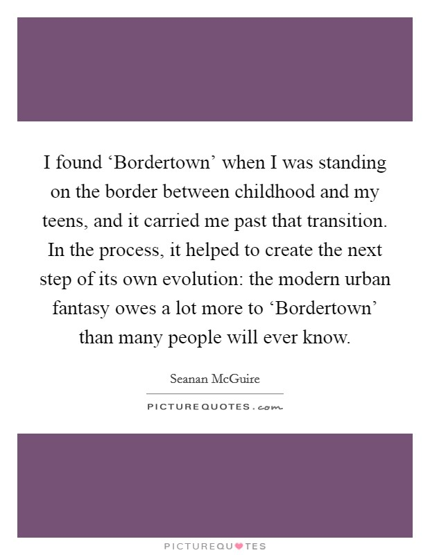 I found 'Bordertown' when I was standing on the border between childhood and my teens, and it carried me past that transition. In the process, it helped to create the next step of its own evolution: the modern urban fantasy owes a lot more to 'Bordertown' than many people will ever know Picture Quote #1