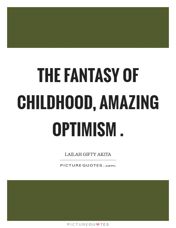 The fantasy of childhood, amazing optimism  Picture Quote #1