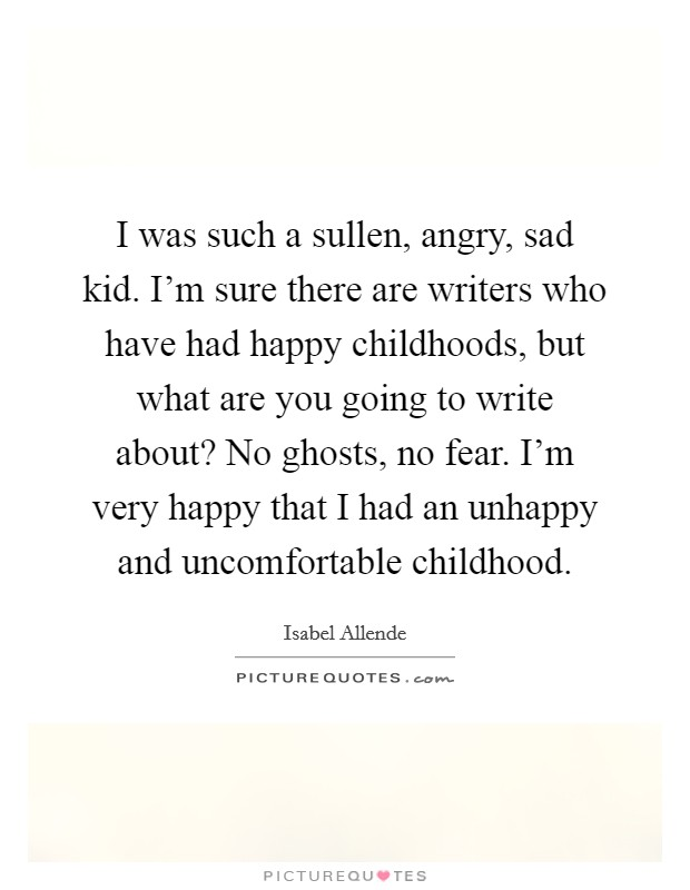 I was such a sullen, angry, sad kid. I'm sure there are writers who have had happy childhoods, but what are you going to write about? No ghosts, no fear. I'm very happy that I had an unhappy and uncomfortable childhood Picture Quote #1