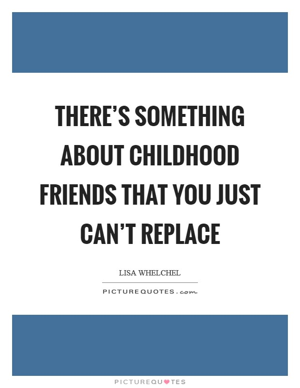 There's something about childhood friends that you just can't replace Picture Quote #1