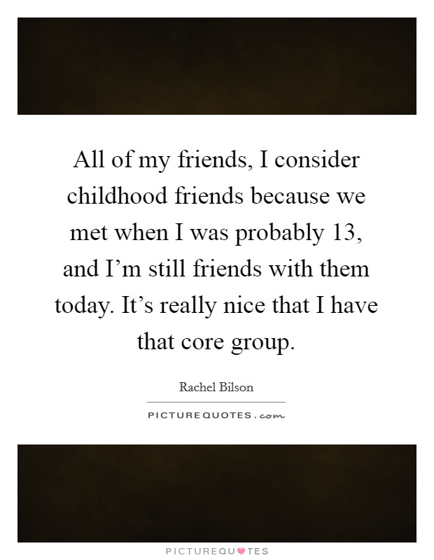 All of my friends, I consider childhood friends because we met when I was probably 13, and I'm still friends with them today. It's really nice that I have that core group Picture Quote #1