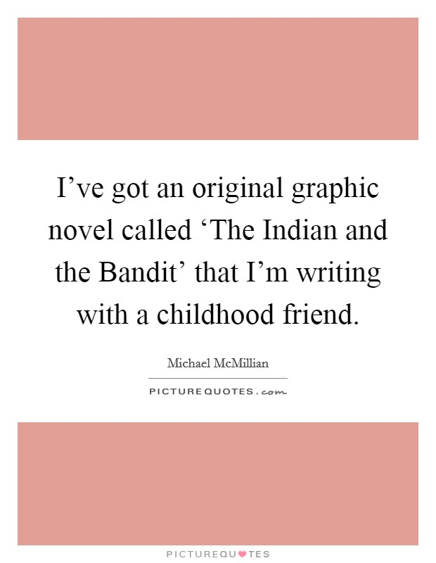 I've got an original graphic novel called 'The Indian and the Bandit' that I'm writing with a childhood friend Picture Quote #1
