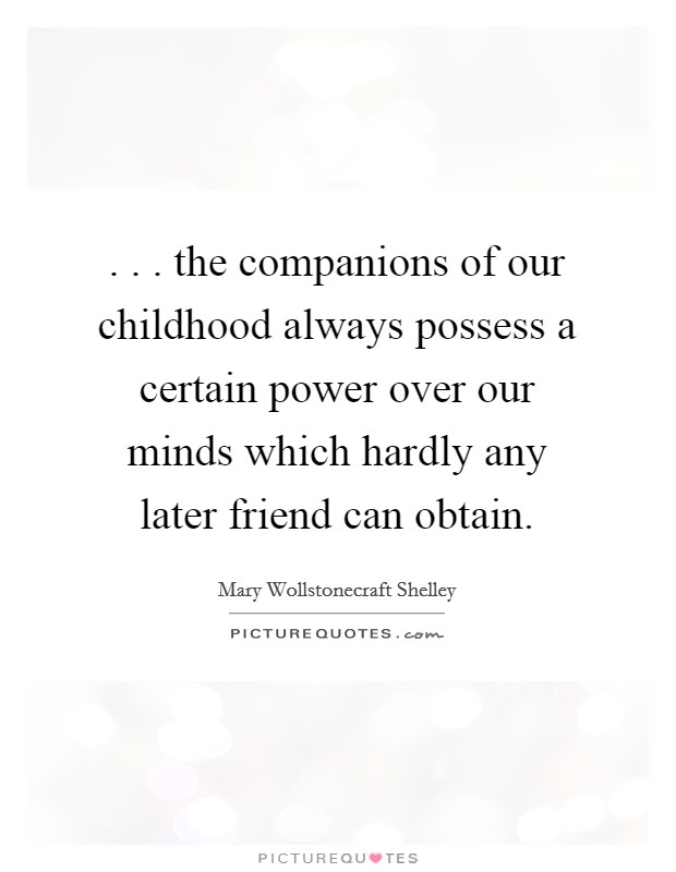 . . . the companions of our childhood always possess a certain power over our minds which hardly any later friend can obtain Picture Quote #1