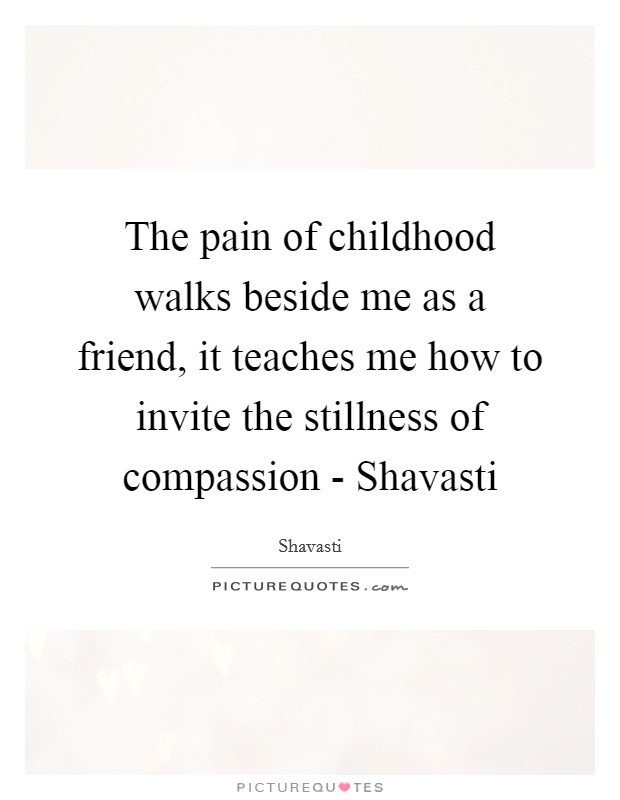 The pain of childhood walks beside me as a friend, it teaches me how to invite the stillness of compassion - Shavasti Picture Quote #1