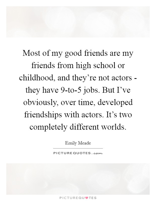 Most of my good friends are my friends from high school or childhood, and they're not actors - they have 9-to-5 jobs. But I've obviously, over time, developed friendships with actors. It's two completely different worlds Picture Quote #1