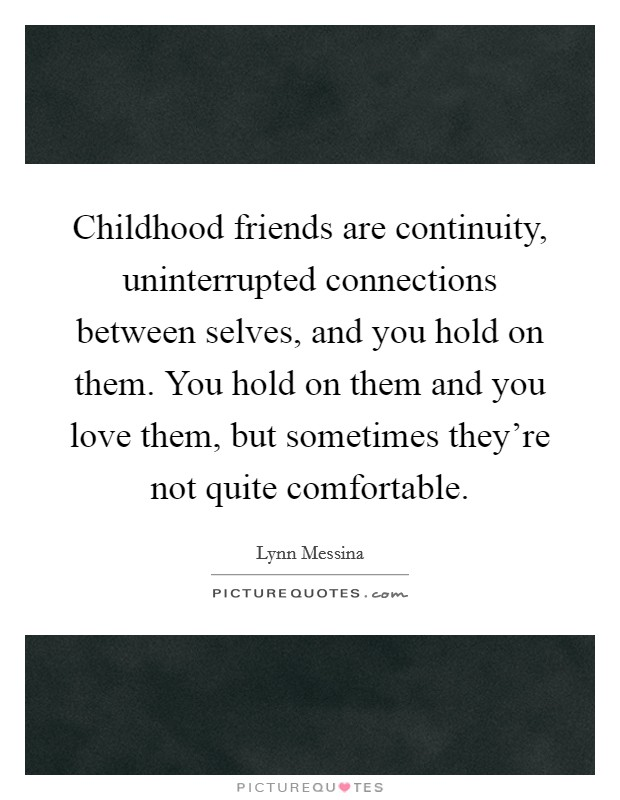 Childhood friends are continuity, uninterrupted connections between selves, and you hold on them. You hold on them and you love them, but sometimes they're not quite comfortable Picture Quote #1