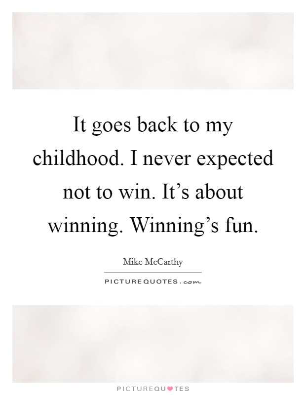 It goes back to my childhood. I never expected not to win. It's about winning. Winning's fun Picture Quote #1