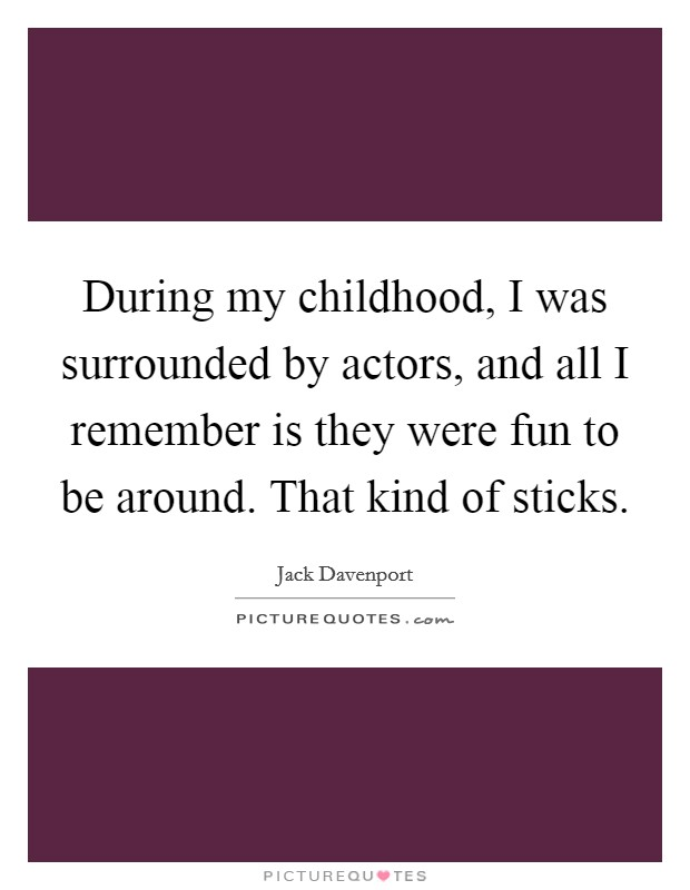 During my childhood, I was surrounded by actors, and all I remember is they were fun to be around. That kind of sticks Picture Quote #1