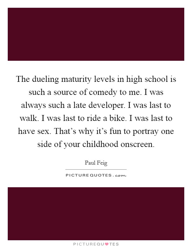The dueling maturity levels in high school is such a source of comedy to me. I was always such a late developer. I was last to walk. I was last to ride a bike. I was last to have sex. That's why it's fun to portray one side of your childhood onscreen Picture Quote #1