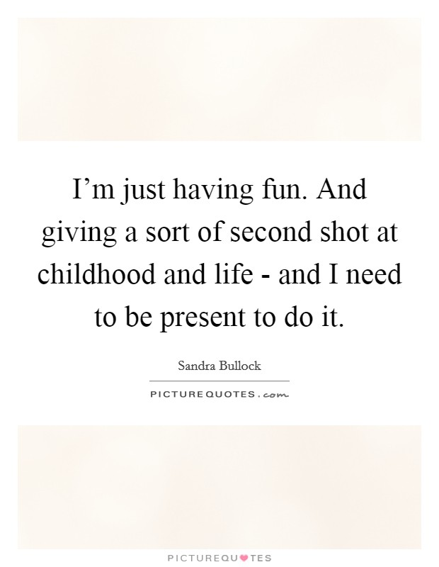 I'm just having fun. And giving a sort of second shot at childhood and life - and I need to be present to do it Picture Quote #1