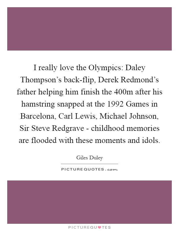 I really love the Olympics: Daley Thompson's back-flip, Derek Redmond's father helping him finish the 400m after his hamstring snapped at the 1992 Games in Barcelona, Carl Lewis, Michael Johnson, Sir Steve Redgrave - childhood memories are flooded with these moments and idols Picture Quote #1
