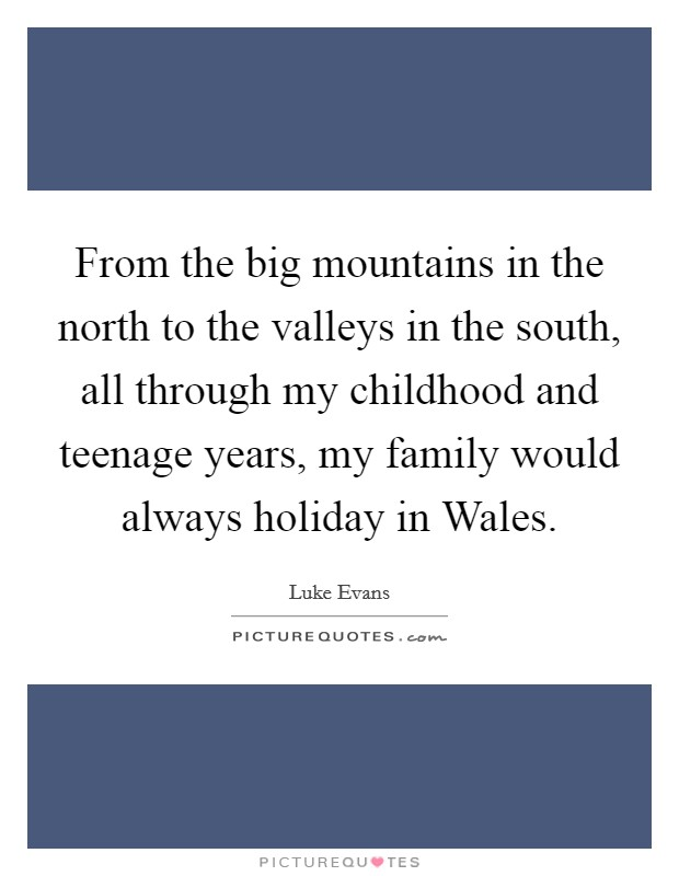 From the big mountains in the north to the valleys in the south, all through my childhood and teenage years, my family would always holiday in Wales Picture Quote #1