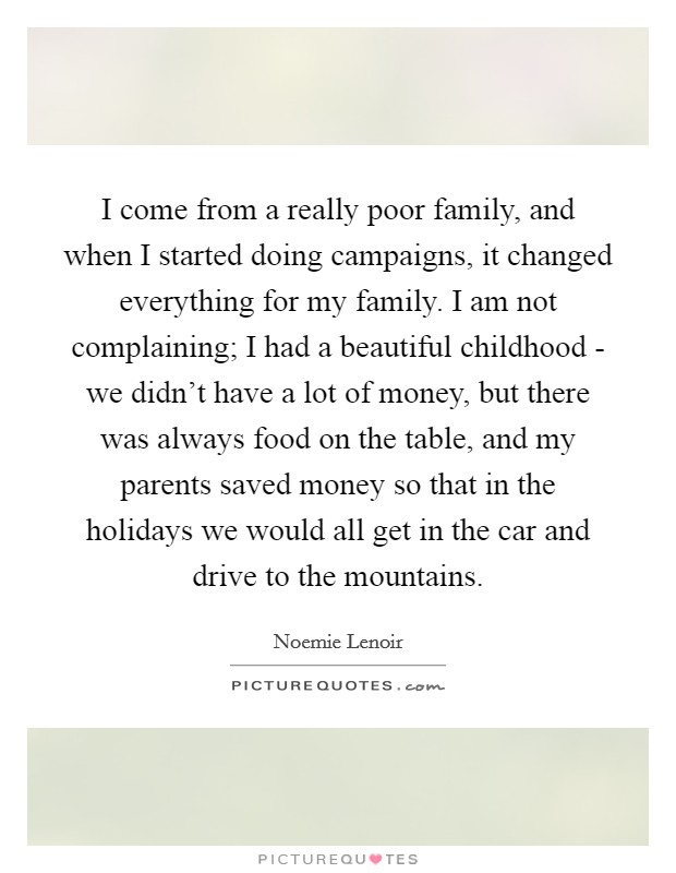 I come from a really poor family, and when I started doing campaigns, it changed everything for my family. I am not complaining; I had a beautiful childhood - we didn't have a lot of money, but there was always food on the table, and my parents saved money so that in the holidays we would all get in the car and drive to the mountains Picture Quote #1