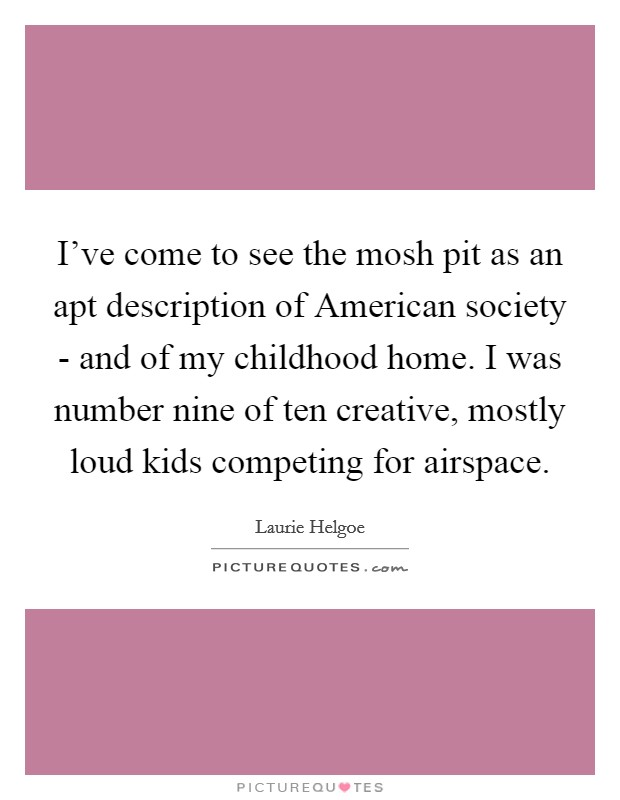 I've come to see the mosh pit as an apt description of American society - and of my childhood home. I was number nine of ten creative, mostly loud kids competing for airspace Picture Quote #1