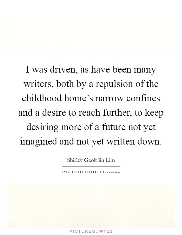 I was driven, as have been many writers, both by a repulsion of the childhood home's narrow confines and a desire to reach further, to keep desiring more of a future not yet imagined and not yet written down Picture Quote #1