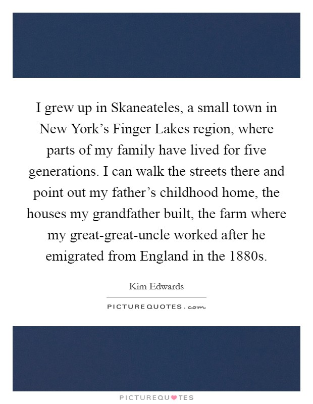 I grew up in Skaneateles, a small town in New York's Finger Lakes region, where parts of my family have lived for five generations. I can walk the streets there and point out my father's childhood home, the houses my grandfather built, the farm where my great-great-uncle worked after he emigrated from England in the 1880s Picture Quote #1