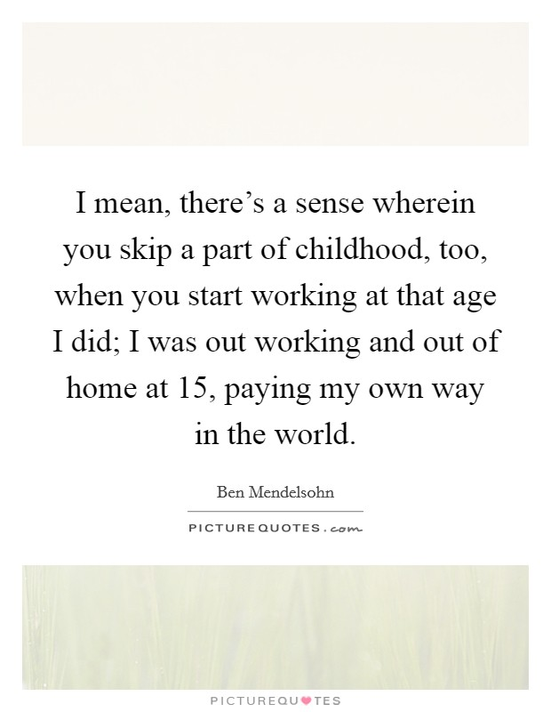 I mean, there's a sense wherein you skip a part of childhood, too, when you start working at that age I did; I was out working and out of home at 15, paying my own way in the world Picture Quote #1
