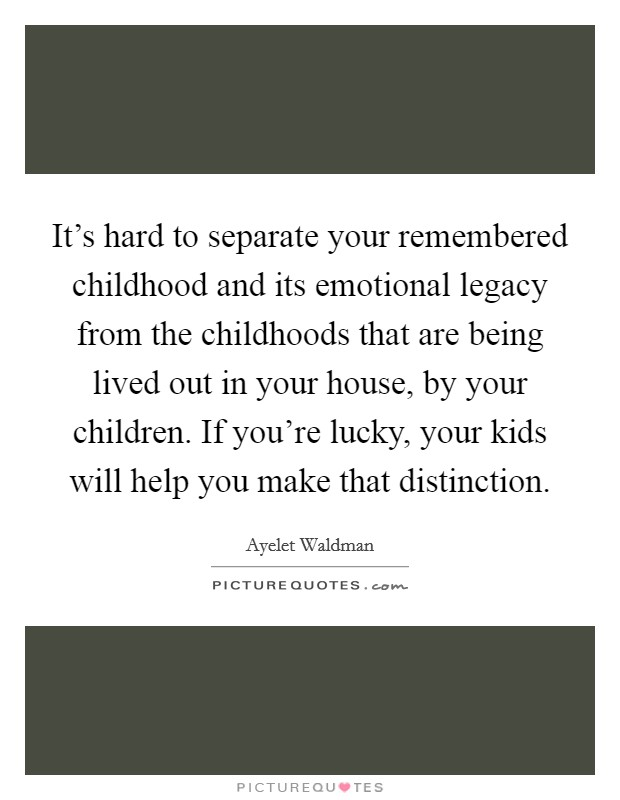 It's hard to separate your remembered childhood and its emotional legacy from the childhoods that are being lived out in your house, by your children. If you're lucky, your kids will help you make that distinction Picture Quote #1