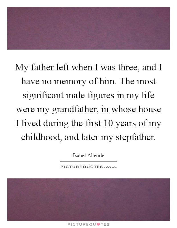 My father left when I was three, and I have no memory of him. The most significant male figures in my life were my grandfather, in whose house I lived during the first 10 years of my childhood, and later my stepfather Picture Quote #1