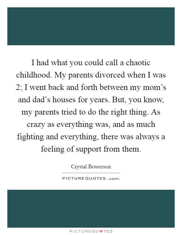 I had what you could call a chaotic childhood. My parents divorced when I was 2; I went back and forth between my mom's and dad's houses for years. But, you know, my parents tried to do the right thing. As crazy as everything was, and as much fighting and everything, there was always a feeling of support from them Picture Quote #1