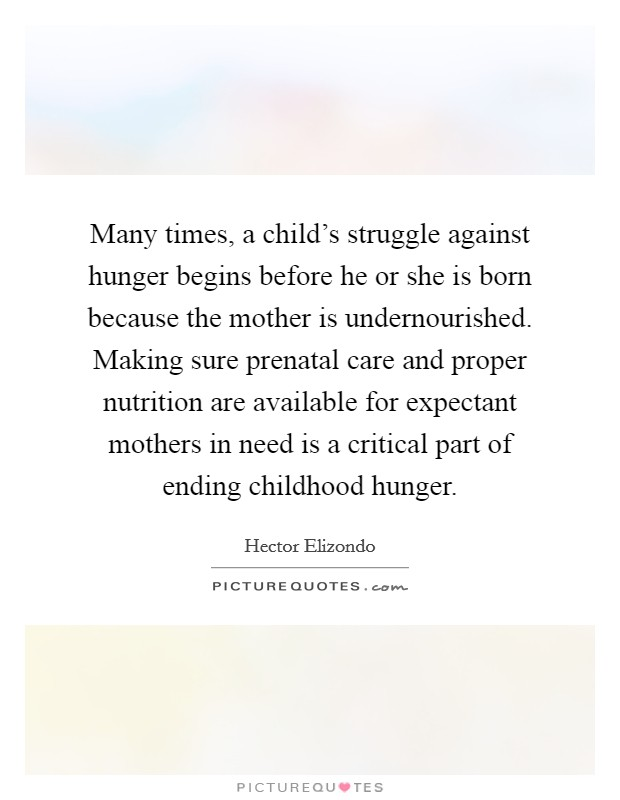 Many times, a child's struggle against hunger begins before he or she is born because the mother is undernourished. Making sure prenatal care and proper nutrition are available for expectant mothers in need is a critical part of ending childhood hunger Picture Quote #1