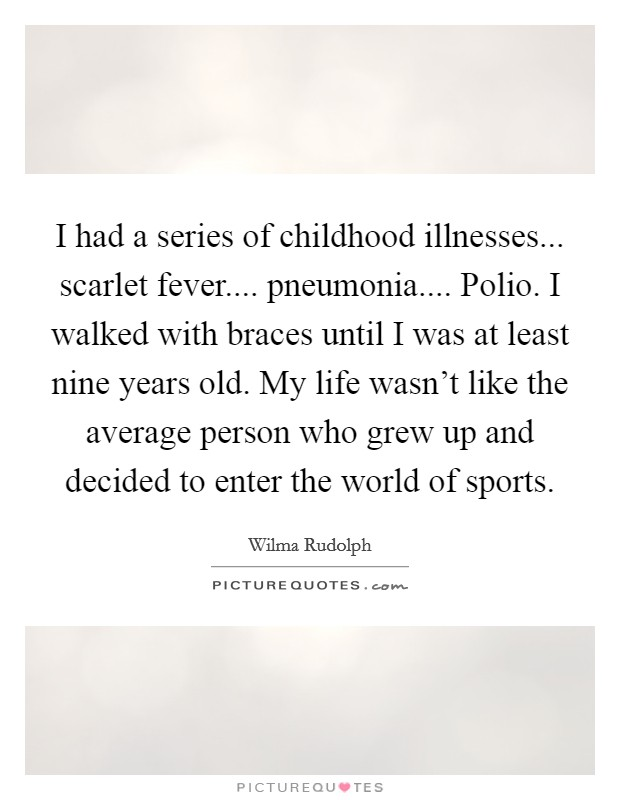 I had a series of childhood illnesses... scarlet fever.... pneumonia.... Polio. I walked with braces until I was at least nine years old. My life wasn't like the average person who grew up and decided to enter the world of sports Picture Quote #1