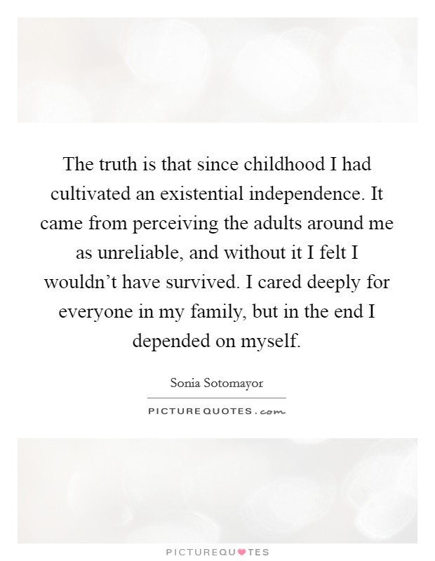 The truth is that since childhood I had cultivated an existential independence. It came from perceiving the adults around me as unreliable, and without it I felt I wouldn't have survived. I cared deeply for everyone in my family, but in the end I depended on myself Picture Quote #1