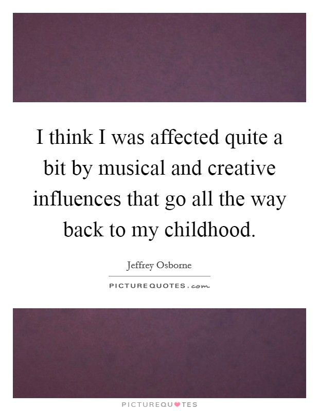 I think I was affected quite a bit by musical and creative influences that go all the way back to my childhood Picture Quote #1