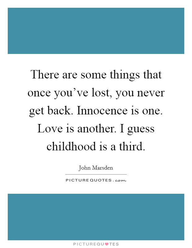 There are some things that once you've lost, you never get back. Innocence is one. Love is another. I guess childhood is a third. Picture Quote #1