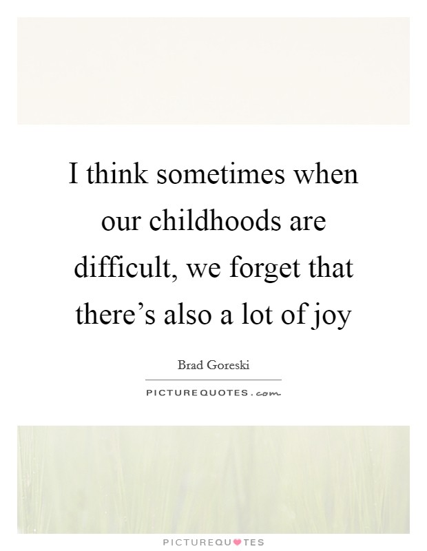 I think sometimes when our childhoods are difficult, we forget that there's also a lot of joy Picture Quote #1