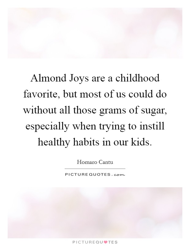 Almond Joys are a childhood favorite, but most of us could do without all those grams of sugar, especially when trying to instill healthy habits in our kids Picture Quote #1