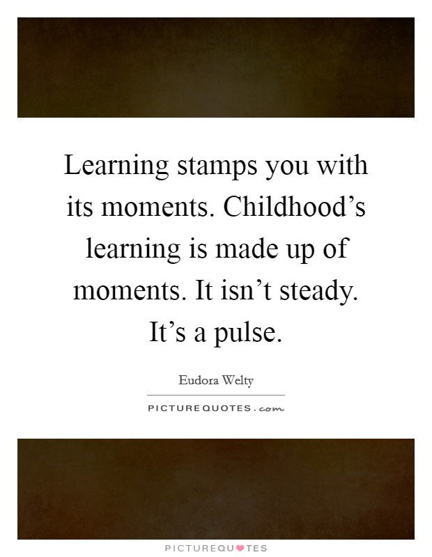 Learning stamps you with its moments. Childhood's learning is made up of moments. It isn't steady. It's a pulse Picture Quote #1