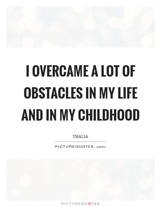 I overcame a lot of obstacles in my life and in my childhood Picture Quote #1