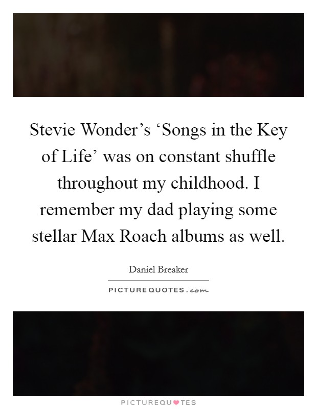 Stevie Wonder's 'Songs in the Key of Life' was on constant shuffle throughout my childhood. I remember my dad playing some stellar Max Roach albums as well Picture Quote #1