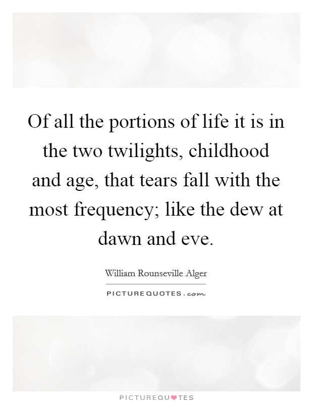 Of all the portions of life it is in the two twilights, childhood and age, that tears fall with the most frequency; like the dew at dawn and eve Picture Quote #1