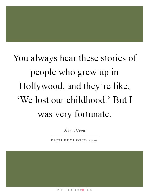 You always hear these stories of people who grew up in Hollywood, and they're like, 'We lost our childhood.' But I was very fortunate Picture Quote #1
