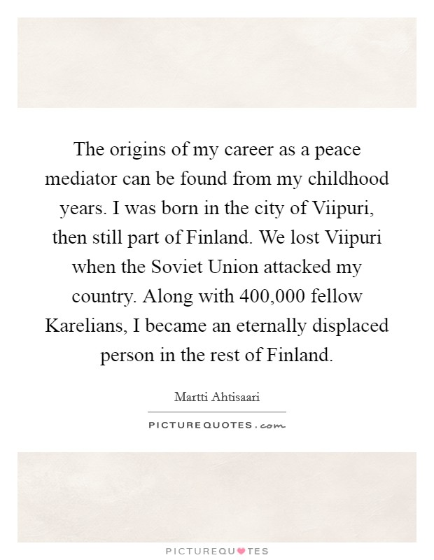 The origins of my career as a peace mediator can be found from my childhood years. I was born in the city of Viipuri, then still part of Finland. We lost Viipuri when the Soviet Union attacked my country. Along with 400,000 fellow Karelians, I became an eternally displaced person in the rest of Finland Picture Quote #1