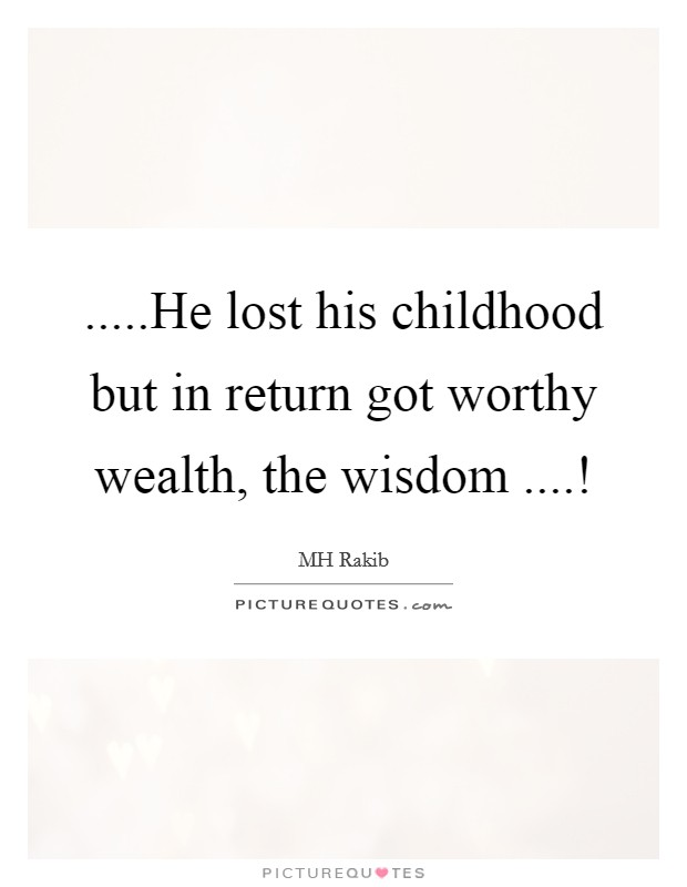 .....He lost his childhood but in return got worthy wealth, the wisdom ....! Picture Quote #1