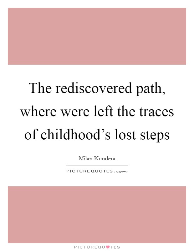 The rediscovered path, where were left the traces of childhood's lost steps Picture Quote #1
