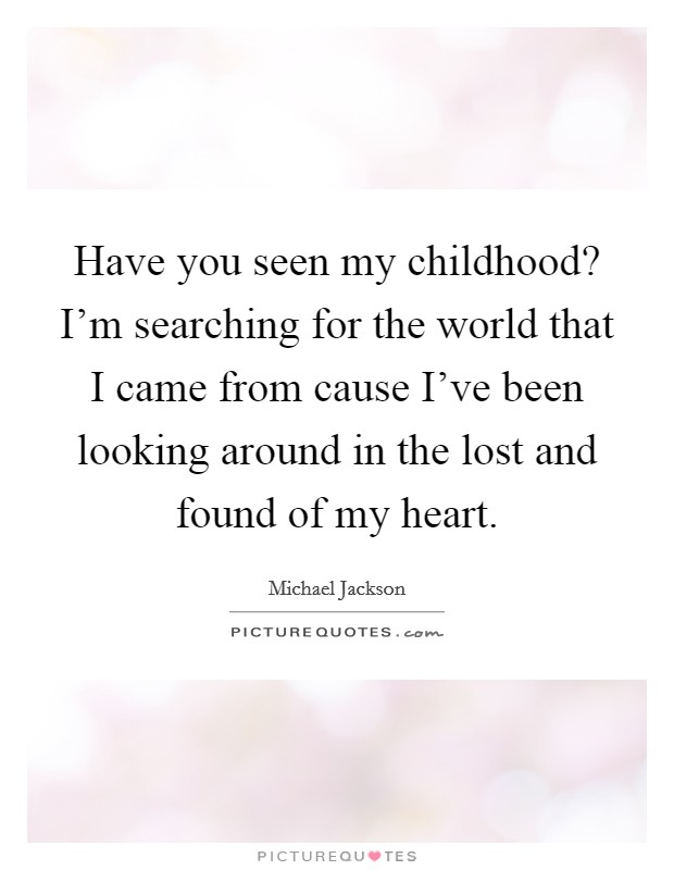 Have you seen my childhood? I'm searching for the world that I came from cause I've been looking around in the lost and found of my heart Picture Quote #1
