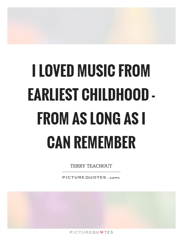 I loved music from earliest childhood - from as long as I can remember Picture Quote #1
