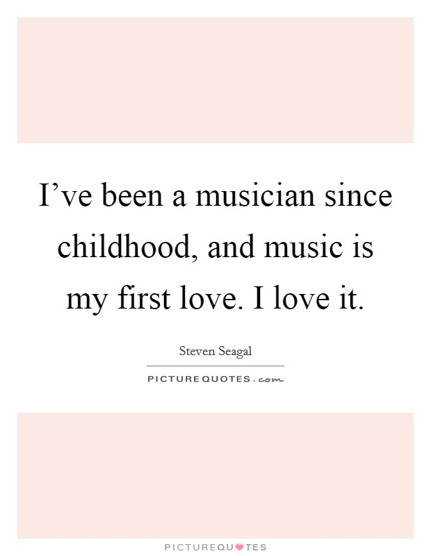 I've been a musician since childhood, and music is my first love. I love it Picture Quote #1