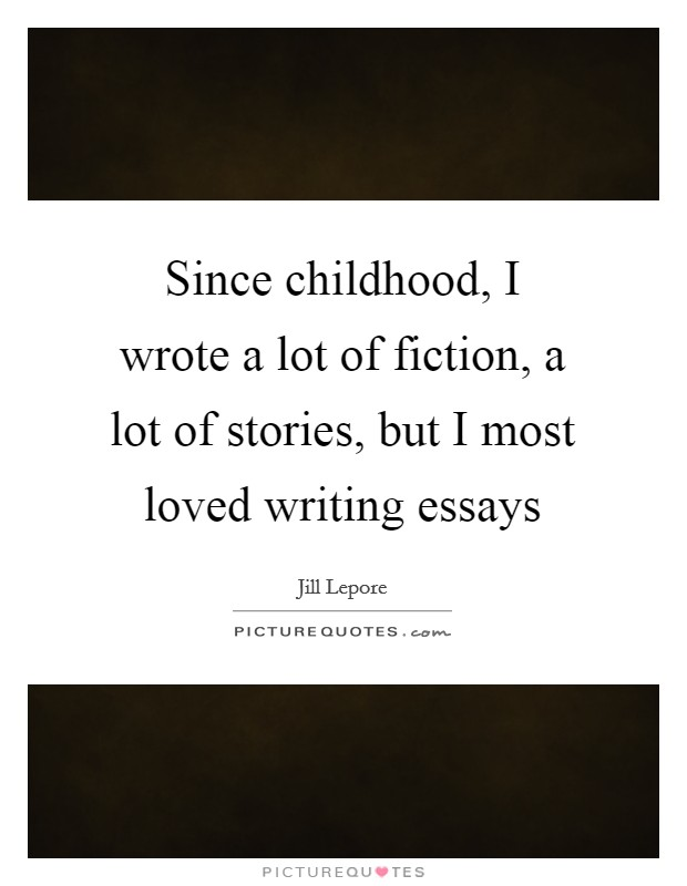 Since childhood, I wrote a lot of fiction, a lot of stories, but I most loved writing essays Picture Quote #1